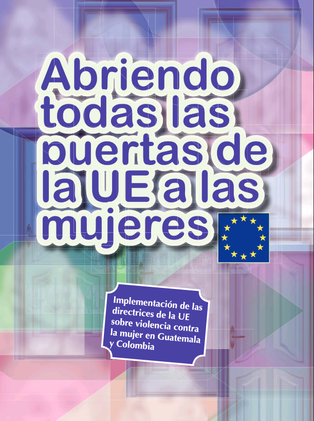 Abriendo todas las puertes de la UE a las mujeres: implementacion de las directrices de la UE sobre violencia contra la mujer en Guatemala y Colombia, diciembre 2011