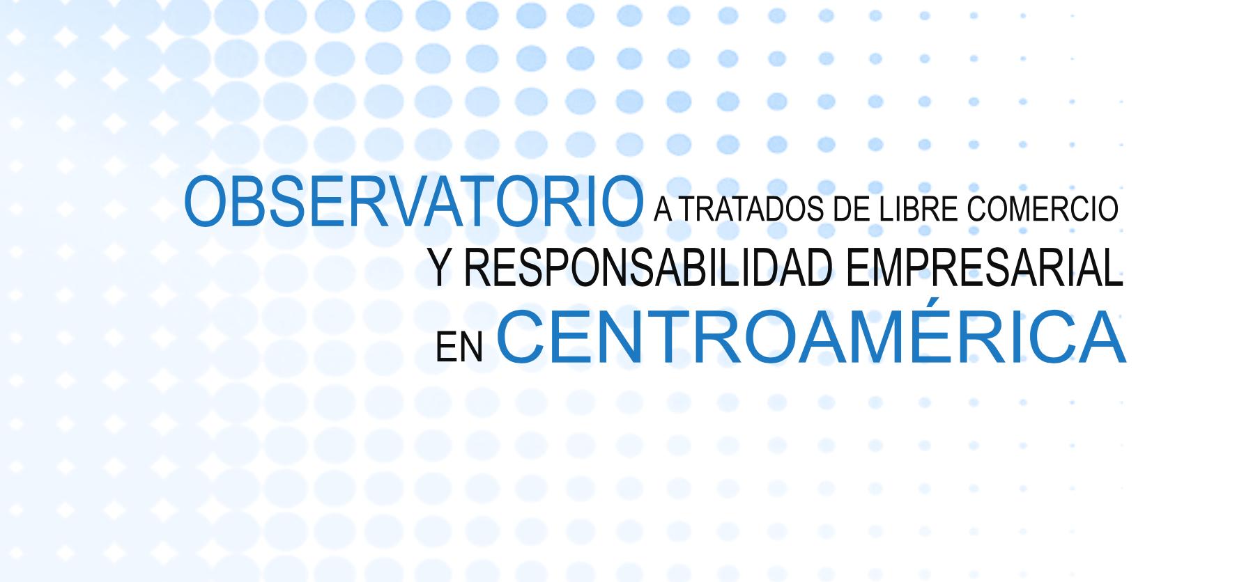 Observatorio a tratados de libre comercio y responsabilidad empresarial en Centroamérica
